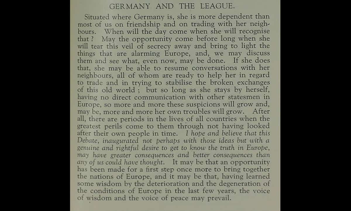 Germany's rearmament and aggressive foreign policy were widely discussed internationally. This excerpt is from a speech made by the British Prime Minister Stanley Baldwin during a House of Commons debate on the 28 November 1934. Baldwin highlights the secrecy surrounding the German foreign and economic policy at that stage, and makes a plea for German diplomacy.