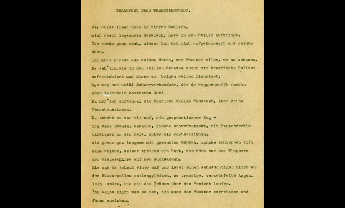 This poem, entitled 'Transport to Theresienstadt', was written by dancer and poet Grete Salus following her incarceration in Theresienstadt between 1942 and 1944. An excerpt from the poem reads: 'Suddenly I hear the steps of many people, but no human voices. It appears before me, a ghostly procession. I see women, men, children heavily loaded with cardboard signs around the neck, passing below me. They walk very slowly with bowed heads, some hardly drag themselves forward, nobody speaks a word, you just hear the banging of the crockery on their backpacks. Here and there one looks up and lets a longing glance slide along the rows of houses, eyes so sad, desperate. I feel tears running down my face'. Many people incarcerated in Theresienstadt used poetry as a war of recording their experiences and expressing themselves.