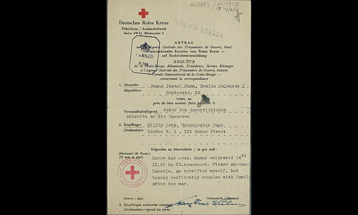 Hannele Kuhn was a young Jewish girl who emigrated to Britain shortly before the outbreak of war in 1939 on the Kindertransport. Her parents remained in Berlin. In December 1942, Hannele's father wrote this Red Cross telegram to her guardian in London, stating that her mother had been deported. Hannele's mother Hertha was sent to Auschwitz, where she was murdered by the Nazis. Shortly after sending this telegram, Hannele's father Franz was also deported to Auschwitz where he perished.