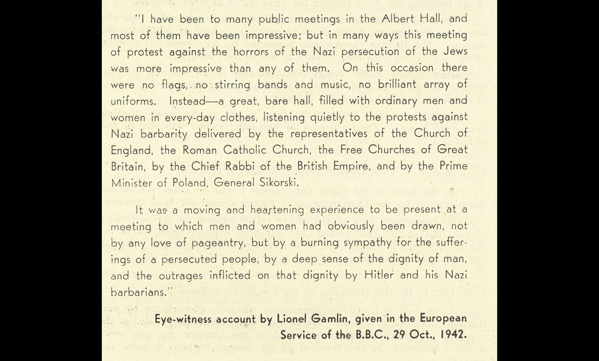 As news of the further Nazi atrocities and mass murders became public knowledge, more meetings were organised to show solidarity and spread awareness in Britain. On 29 October 1942, there was a meeting to demonstrate protest against Nazi atrocities organised by the Board of Deputies of British Jews and chaired by the Archbishop of Canterbury at the Royal Albert Hall. Lionel Gamlin attended and gave this account of the event.